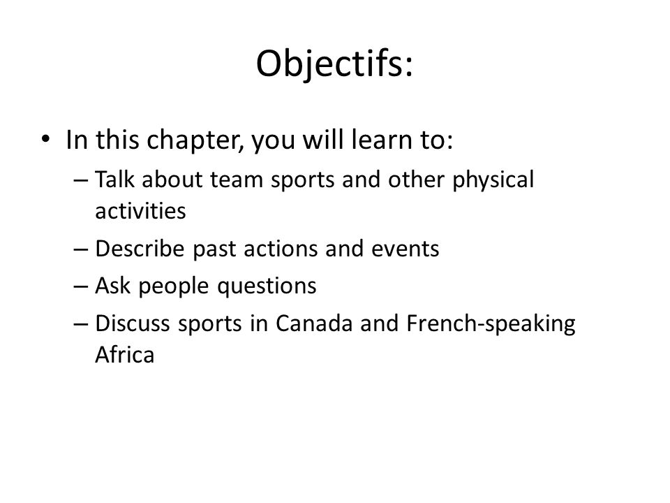 Objectifs: In this chapter, you will learn to: – Talk about team sports and other physical activities – Describe past actions and events – Ask people