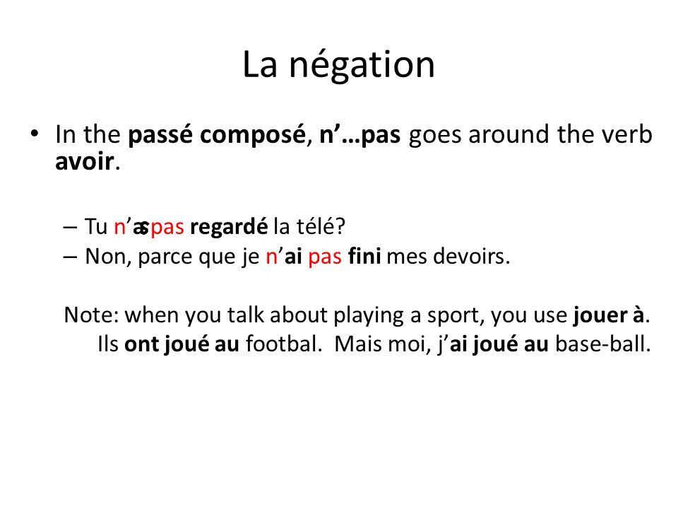 La négation In the passé composé, n…pas goes around the verb avoir. – Tu na pas regardé la télé? – Non, parce que je nai pas fini mes devoirs. Note: w