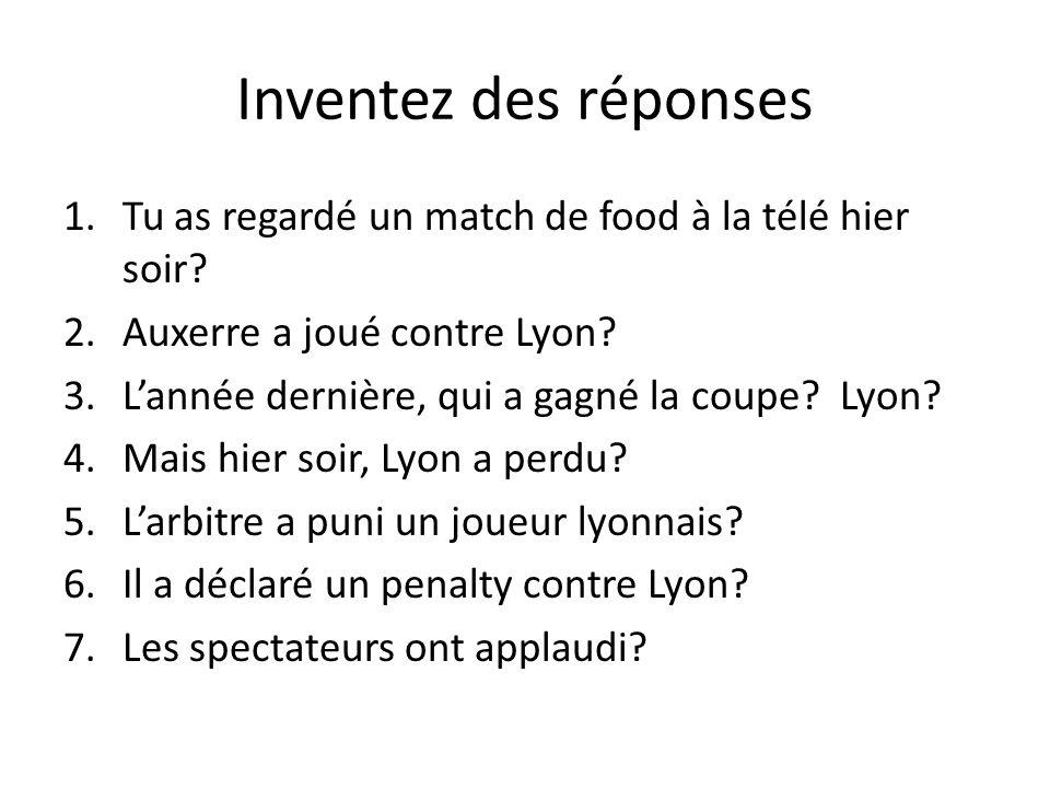 Inventez des réponses 1.Tu as regardé un match de food à la télé hier soir? 2.Auxerre a joué contre Lyon? 3.Lannée dernière, qui a gagné la coupe? Lyo