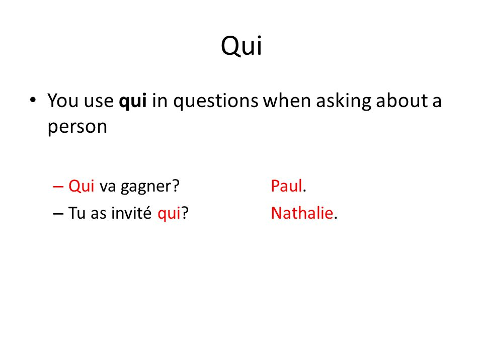 Qui You use qui in questions when asking about a person – Qui va gagner?Paul. – Tu as invité qui?Nathalie.