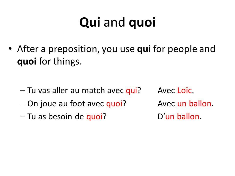 Qui and quoi After a preposition, you use qui for people and quoi for things. – Tu vas aller au match avec qui? Avec Loïc. – On joue au foot avec quoi