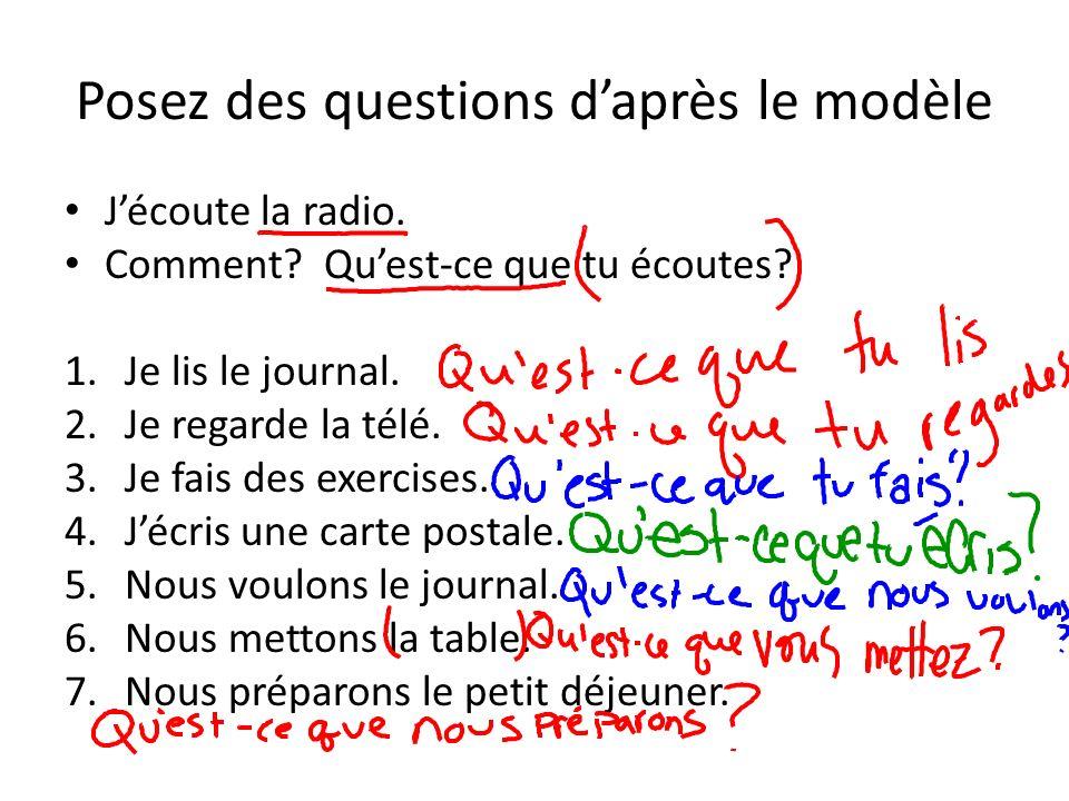 Posez des questions daprès le modèle Jécoute la radio. Comment? Quest-ce que tu écoutes? 1.Je lis le journal. 2.Je regarde la télé. 3.Je fais des exer