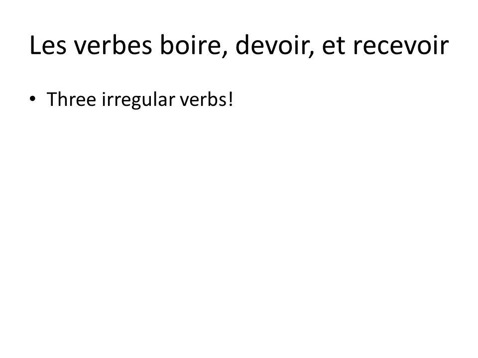 Les verbes boire, devoir, et recevoir Three irregular verbs!