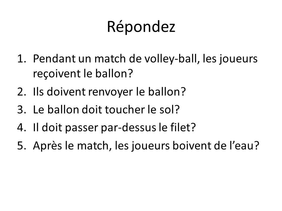 Répondez 1.Pendant un match de volley-ball, les joueurs reçoivent le ballon? 2.Ils doivent renvoyer le ballon? 3.Le ballon doit toucher le sol? 4.Il d