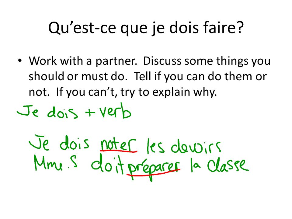 Quest-ce que je dois faire? Work with a partner. Discuss some things you should or must do. Tell if you can do them or not. If you cant, try to explai