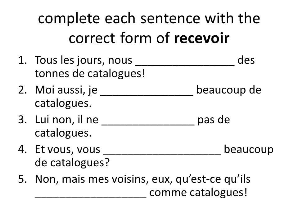 complete each sentence with the correct form of recevoir 1.Tous les jours, nous ________________ des tonnes de catalogues! 2.Moi aussi, je ___________