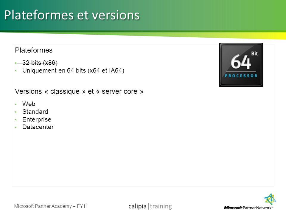 Microsoft Partner Academy – FY11 Plateformes et versions Plateformes 32 bits (x86) Uniquement en 64 bits (x64 et IA64) Versions « classique » et « ser