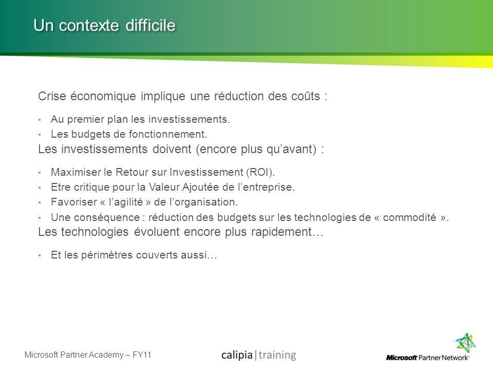 Microsoft Partner Academy – FY11 Un contexte difficile Crise économique implique une réduction des coûts : Au premier plan les investissements. Les bu