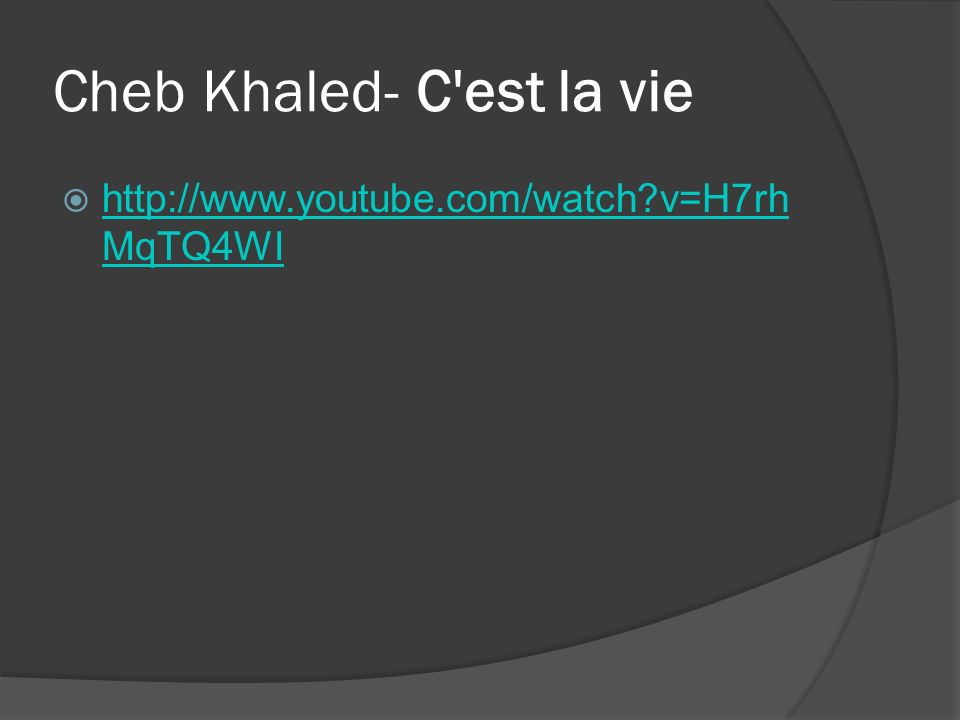 Cheb Khaled- C'est la vie http://www.youtube.com/watch?v=H7rh MqTQ4WI http://www.youtube.com/watch?v=H7rh MqTQ4WI