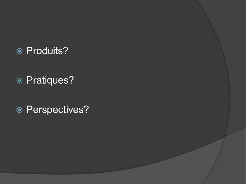 Produits? Pratiques? Perspectives?