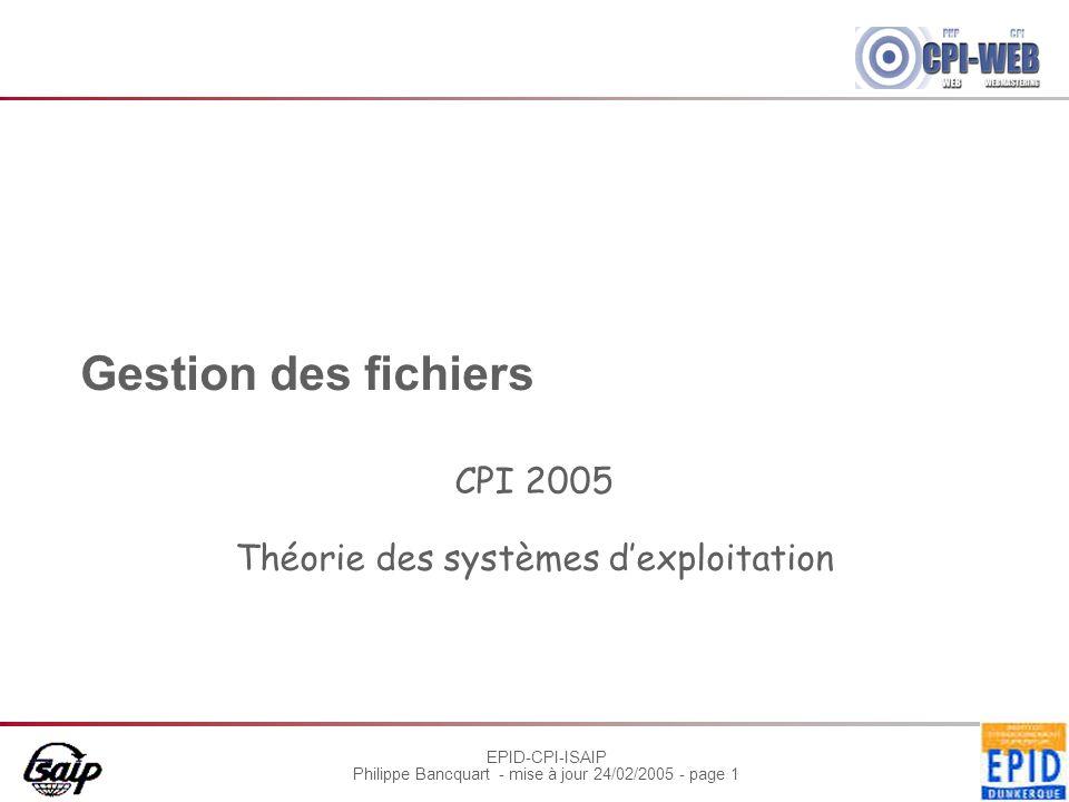 EPID-CPI-ISAIP Philippe Bancquart - mise à jour 24/02/2005 - page 1 Gestion des fichiers CPI 2005 Théorie des systèmes dexploitation