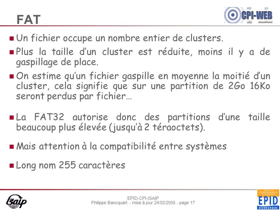 EPID-CPI-ISAIP Philippe Bancquart - mise à jour 24/02/2005 - page 17 FAT Un fichier occupe un nombre entier de clusters. Plus la taille dun cluster es