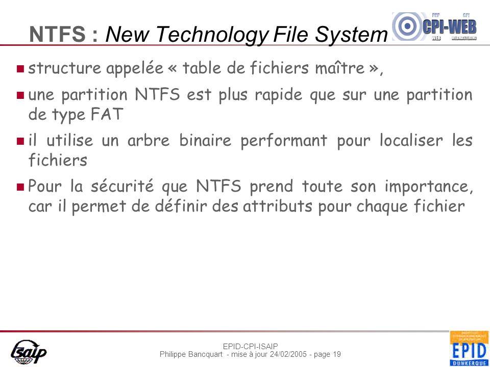 EPID-CPI-ISAIP Philippe Bancquart - mise à jour 24/02/2005 - page 19 NTFS : New Technology File System structure appelée « table de fichiers maître »,