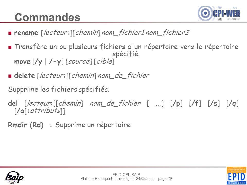 EPID-CPI-ISAIP Philippe Bancquart - mise à jour 24/02/2005 - page 29 Commandes rename [lecteur:][chemin] nom_fichier1 nom_fichier2 Transfère un ou plu