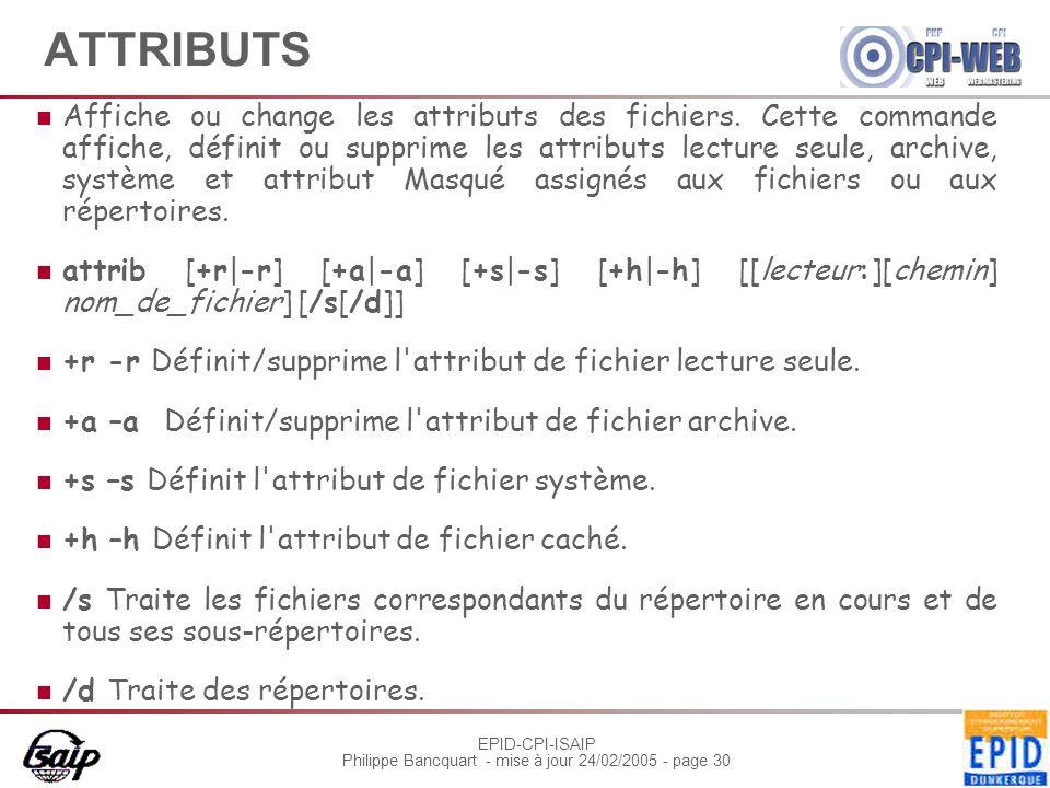 EPID-CPI-ISAIP Philippe Bancquart - mise à jour 24/02/2005 - page 30 ATTRIBUTS Affiche ou change les attributs des fichiers. Cette commande affiche, d