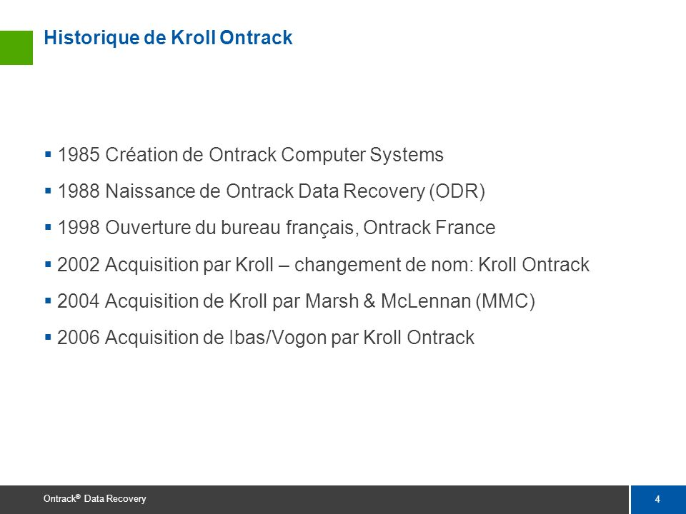 4 Ontrack ® Data Recovery Historique de Kroll Ontrack 1985 Création de Ontrack Computer Systems 1988 Naissance de Ontrack Data Recovery (ODR) 1998 Ouv