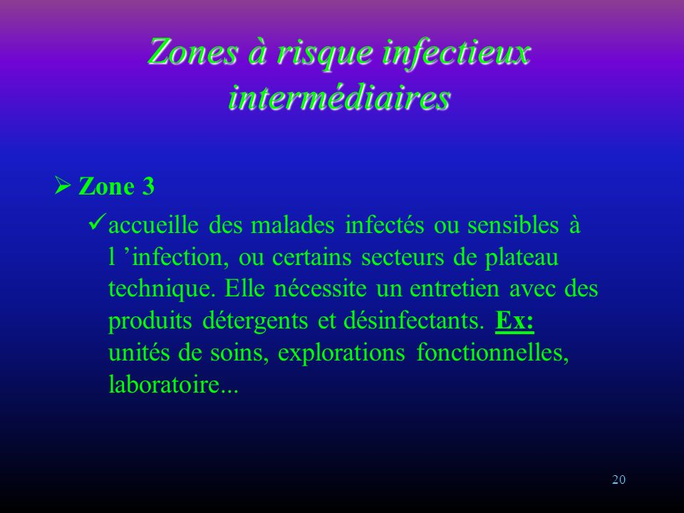 19 Zones à risque infectieux faible Zone 1 n accueille pas de malades, lieu public, collectivité. Elle nécessite un entretien avec des produits d entr