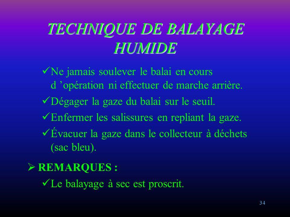 33 TECHNIQUE DE BALAYAGE HUMIDE Balayer au poussé pour les surfaces non encombrées ou les couloirs. Balayer à la godille pour les surfaces encombrées