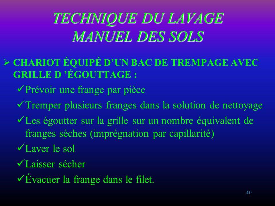 39 TECHNIQUE DU LAVAGE MANUEL DES SOLS CHARIOT ÉQUIPÉ DE 2 SEAUX + 1 PRESSE : Prévoir une frange par pièce Tremper la frange dans la solution de netto