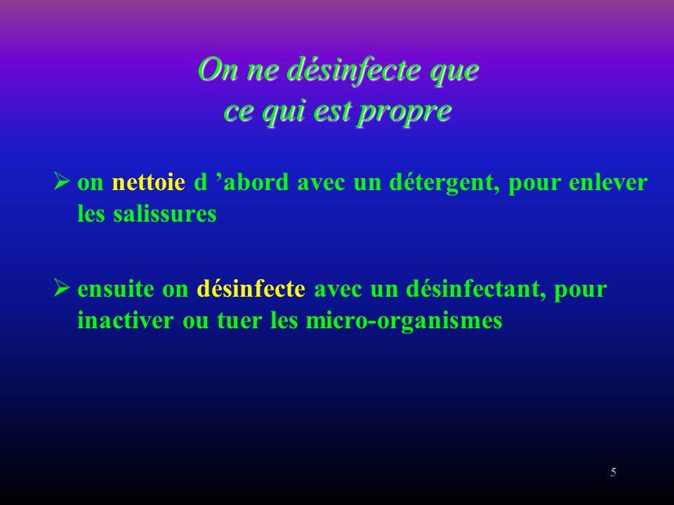 5 on nettoie d abord avec un détergent, pour enlever les salissures ensuite on désinfecte avec un désinfectant, pour inactiver ou tuer les micro-organismes On ne désinfecte que ce qui est propre