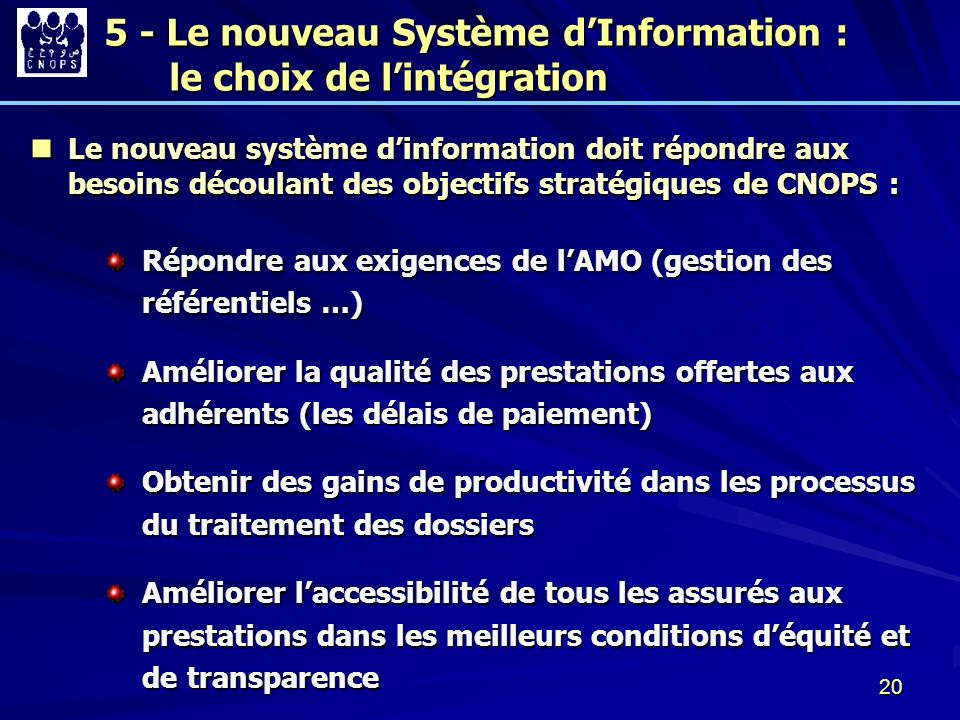20 Le nouveau système dinformation doit répondre aux besoins découlant des objectifs stratégiques de CNOPS : Le nouveau système dinformation doit répo