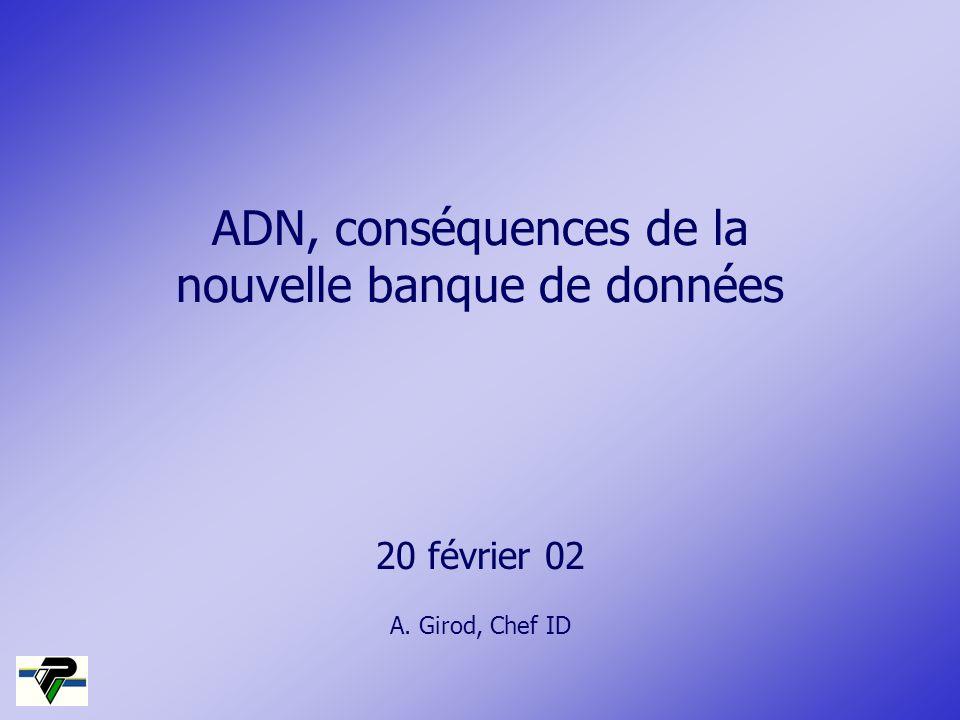 ADN, conséquences de la nouvelle banque de données 20 février 02 A. Girod, Chef ID