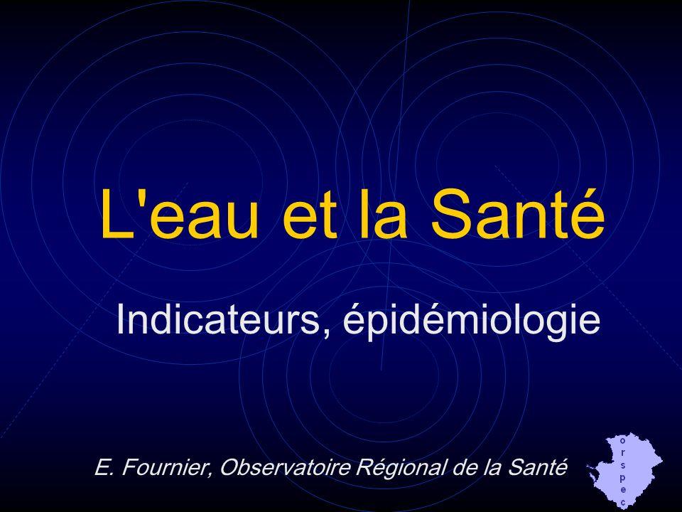 L'eau et la Santé Indicateurs, épidémiologie E. Fournier, Observatoire Régional de la Santé