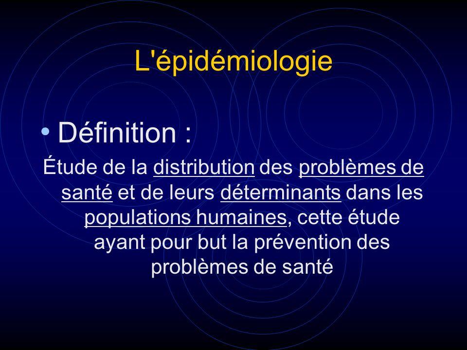 L'épidémiologie Définition : Étude de la distribution des problèmes de santé et de leurs déterminants dans les populations humaines, cette étude ayant