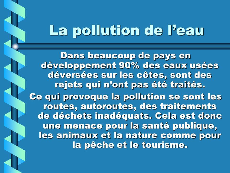 La pollution de leau Dans beaucoup de pays en développement 90% des eaux usées déversées sur les côtes, sont des rejets qui nont pas été traités. Ce q