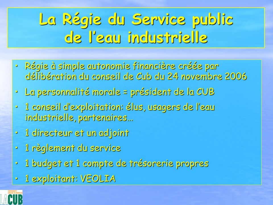 La Régie du Service public de leau industrielle Régie à simple autonomie financière créée par délibération du conseil de Cub du 24 novembre 2006Régie