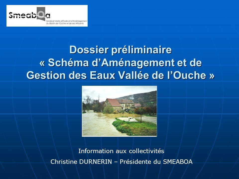 Dossier préliminaire « Schéma dAménagement et de Gestion des Eaux Vallée de lOuche » Information aux collectivités Christine DURNERIN – Présidente du SMEABOA