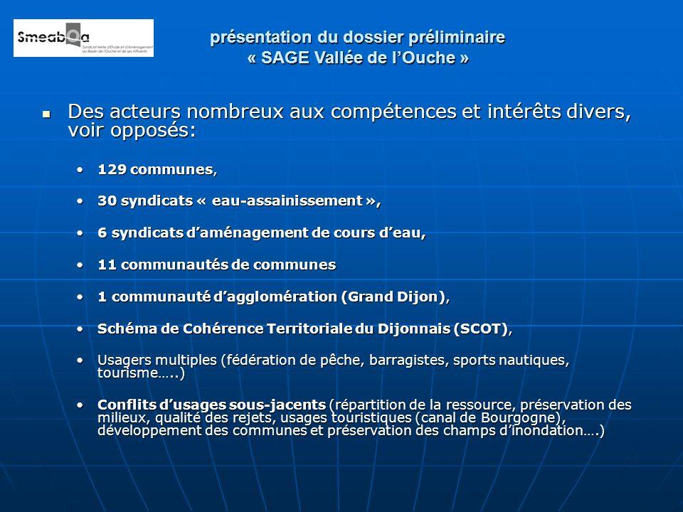 Des acteurs nombreux aux compétences et intérêts divers, voir opposés: Des acteurs nombreux aux compétences et intérêts divers, voir opposés: 129 communes,129 communes, 30 syndicats « eau-assainissement »,30 syndicats « eau-assainissement », 6 syndicats daménagement de cours deau,6 syndicats daménagement de cours deau, 11 communautés de communes11 communautés de communes 1 communauté dagglomération (Grand Dijon),1 communauté dagglomération (Grand Dijon), Schéma de Cohérence Territoriale du Dijonnais (SCOT),Schéma de Cohérence Territoriale du Dijonnais (SCOT), Usagers multiples (fédération de pêche, barragistes, sports nautiques, tourisme…..)Usagers multiples (fédération de pêche, barragistes, sports nautiques, tourisme…..) Conflits dusages sous-jacents (répartition de la ressource, préservation des milieux, qualité des rejets, usages touristiques (canal de Bourgogne), développement des communes et préservation des champs dinondation….)Conflits dusages sous-jacents (répartition de la ressource, préservation des milieux, qualité des rejets, usages touristiques (canal de Bourgogne), développement des communes et préservation des champs dinondation….) présentation du dossier préliminaire « SAGE Vallée de lOuche »