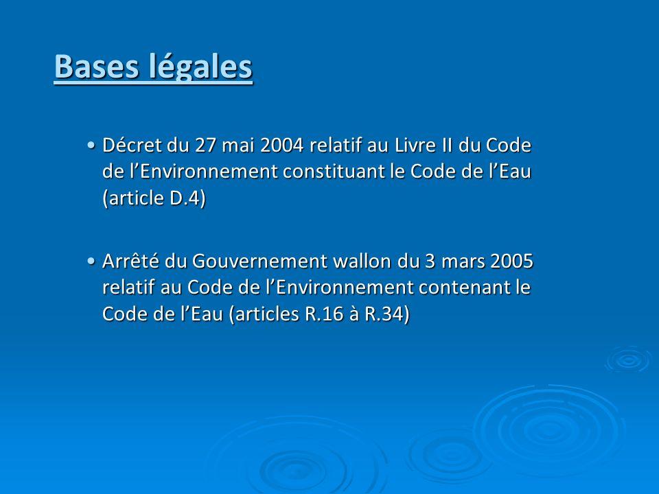 Bases légales Décret du 27 mai 2004 relatif au Livre II du Code de lEnvironnement constituant le Code de lEau (article D.4)Décret du 27 mai 2004 relatif au Livre II du Code de lEnvironnement constituant le Code de lEau (article D.4) Arrêté du Gouvernement wallon du 3 mars 2005 relatif au Code de lEnvironnement contenant le Code de lEau (articles R.16 à R.34)Arrêté du Gouvernement wallon du 3 mars 2005 relatif au Code de lEnvironnement contenant le Code de lEau (articles R.16 à R.34)