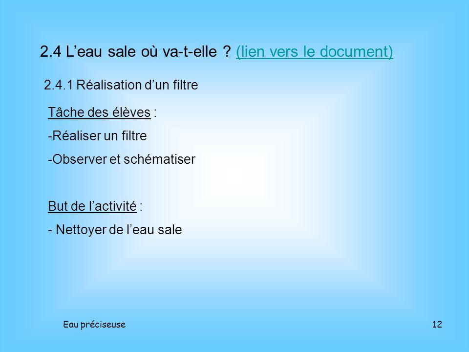 Eau préciseuse12 2.4 Leau sale où va-t-elle ? (lien vers le document)(lien vers le document) 2.4.1 Réalisation dun filtre Tâche des élèves : -Réaliser