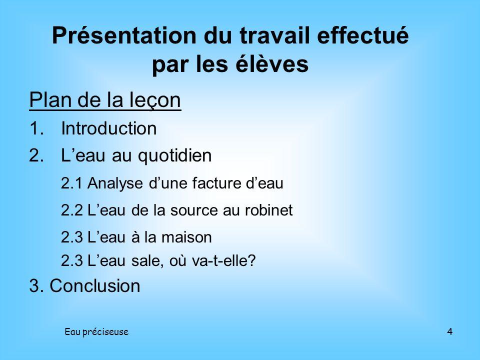Eau préciseuse4 Plan de la leçon 1.Introduction 2.Leau au quotidien 2.1 Analyse dune facture deau 2.2 Leau de la source au robinet 2.3 Leau à la maiso