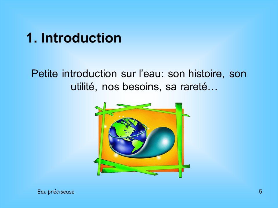 Eau préciseuse5 Petite introduction sur leau: son histoire, son utilité, nos besoins, sa rareté… 1. Introduction