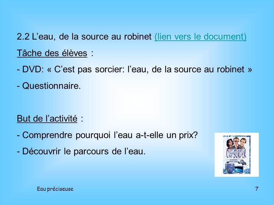 Eau préciseuse7 2.2 Leau, de la source au robinet (lien vers le document)(lien vers le document) Tâche des élèves : - DVD: « Cest pas sorcier: leau, d
