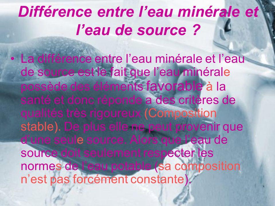Différence entre leau minérale et leau de source ? La différence entre leau minérale et leau de source est le fait que leau minérale possède des éléme