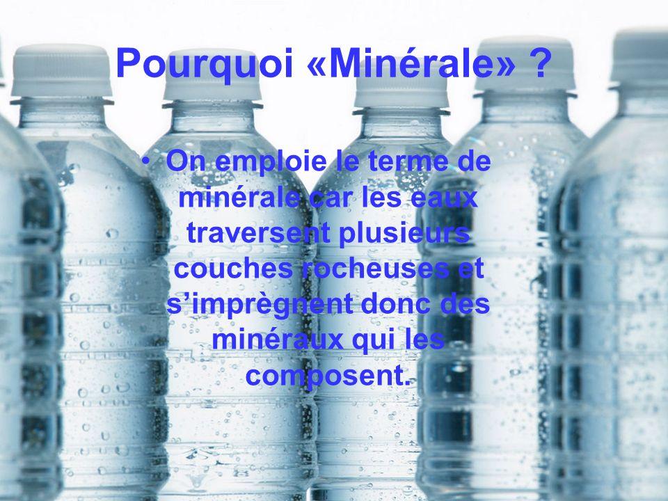 Pourquoi «Minérale» ? On emploie le terme de minérale car les eaux traversent plusieurs couches rocheuses et simprègnent donc des minéraux qui les com