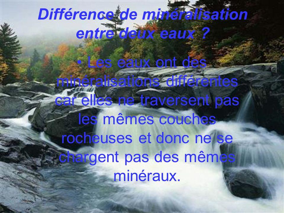Différence de minéralisation entre deux eaux ? Les eaux ont des minéralisations différentes car elles ne traversent pas les mêmes couches rocheuses et