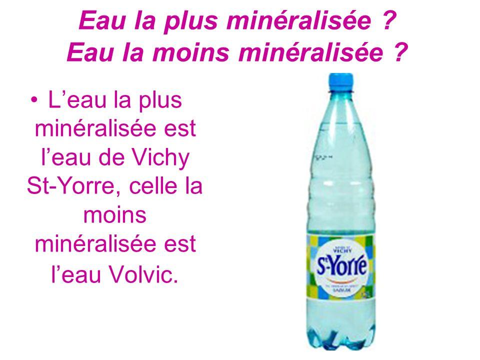 Eau la plus minéralisée ? Eau la moins minéralisée ? Leau la plus minéralisée est leau de Vichy St-Yorre, celle la moins minéralisée est leau Volvic.