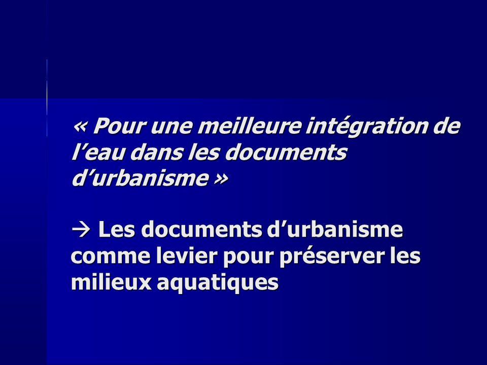 « Pour une meilleure intégration de leau dans les documents durbanisme » Les documents durbanisme comme levier pour préserver les milieux aquatiques Les documents durbanisme comme levier pour préserver les milieux aquatiques