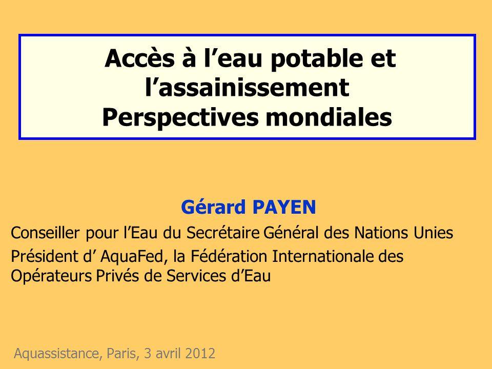 Accès à leau potable et lassainissement Perspectives mondiales Aquassistance, Paris, 3 avril 2012 Gérard PAYEN Conseiller pour lEau du Secrétaire Géné