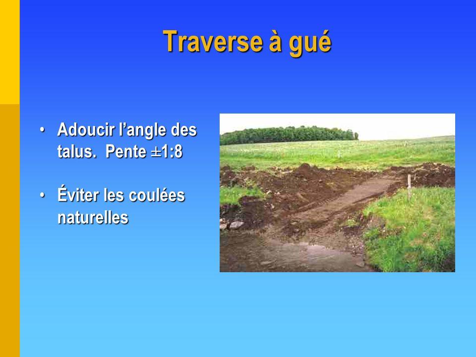 Traverse à gué Adoucir langle des talus. Pente ±1:8 Adoucir langle des talus. Pente ±1:8 Éviter les coulées naturelles Éviter les coulées naturelles