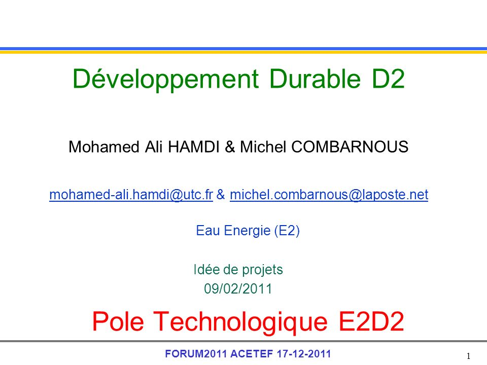1 FORUM2011 ACETEF 17-12-2011 Pole Technologique E2D2 Développement Durable D2 Mohamed Ali HAMDI & Michel COMBARNOUS mohamed-ali.hamdi@utc.fr & michel