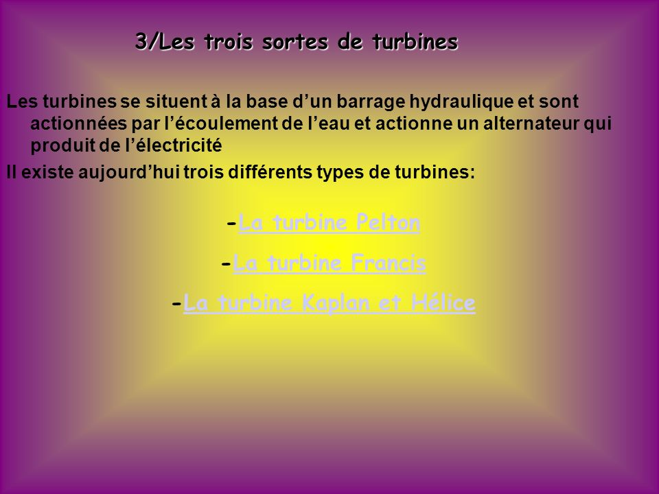 3/Les trois sortes de turbines Les turbines se situent à la base dun barrage hydraulique et sont actionnées par lécoulement de leau et actionne un alternateur qui produit de lélectricité Il existe aujourdhui trois différents types de turbines: -La turbine Pelton -La turbine Francis -La turbine Kaplan et Hélice