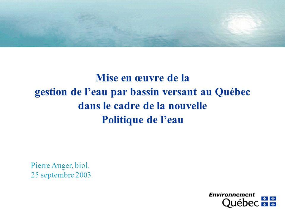 Mise en œuvre de la gestion de leau par bassin versant au Québec dans le cadre de la nouvelle Politique de leau Pierre Auger, biol. 25 septembre 2003