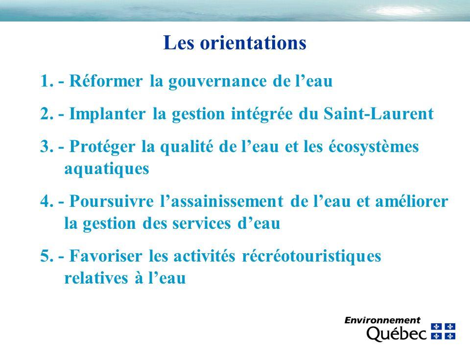 Les orientations 1. - Réformer la gouvernance de leau 2. - Implanter la gestion intégrée du Saint-Laurent 3. - Protéger la qualité de leau et les écos
