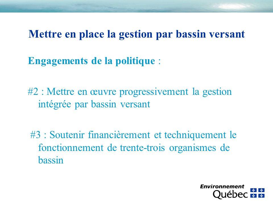 Engagements de la politique : #2 : Mettre en œuvre progressivement la gestion intégrée par bassin versant #3 : Soutenir financièrement et techniquement le fonctionnement de trente-trois organismes de bassin Mettre en place la gestion par bassin versant