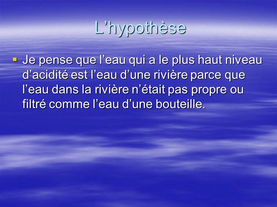 Lhypothèse Lhypothèse Je pense que leau qui a le plus haut niveau dacidité est leau dune rivière parce que leau dans la rivière nétait pas propre ou f